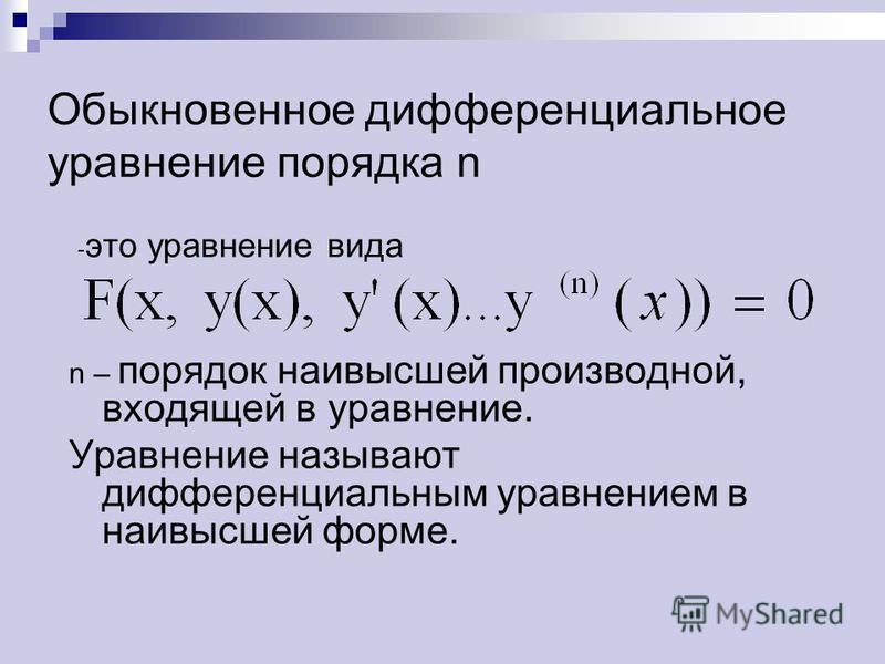 Обыкновенное дифференциальное уравнение порядка n - это уравнение вида n – порядок наивысшей производной, входящей в уравнение. Уравнение называют дифференциальным уравнением в наивысшей форме.