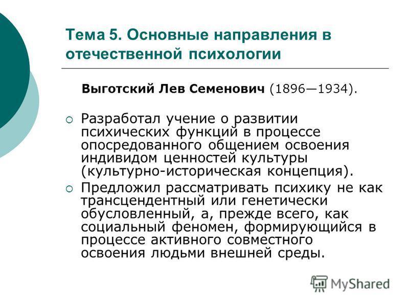Тема 5. Основные направления в отечественной психологии Выготский Лев Семенович (18961934). Разработал учение о развитии психических функций в процессе опосредованного общением освоения индивидом ценностей культуры (культурно-историческая концепция).