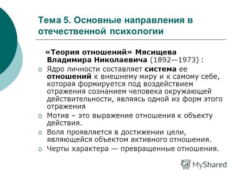 Тема 5. Основные направления в отечественной психологии «Теория отношений» Мясищева Владимира Николаевича (18921973) : Ядро личности составляет система ее отношений к внешнему миру и к самому себе, которая формируется под воздействием отражения созна