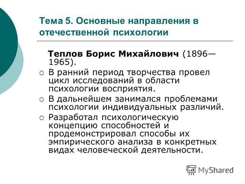 Тема 5. Основные направления в отечественной психологии Теплов Борис Михайлович (1896 1965). В ранний период творчества провел цикл исследований в области психологии восприятия. В дальнейшем занимался проблемами психологии индивидуальных различий. Ра