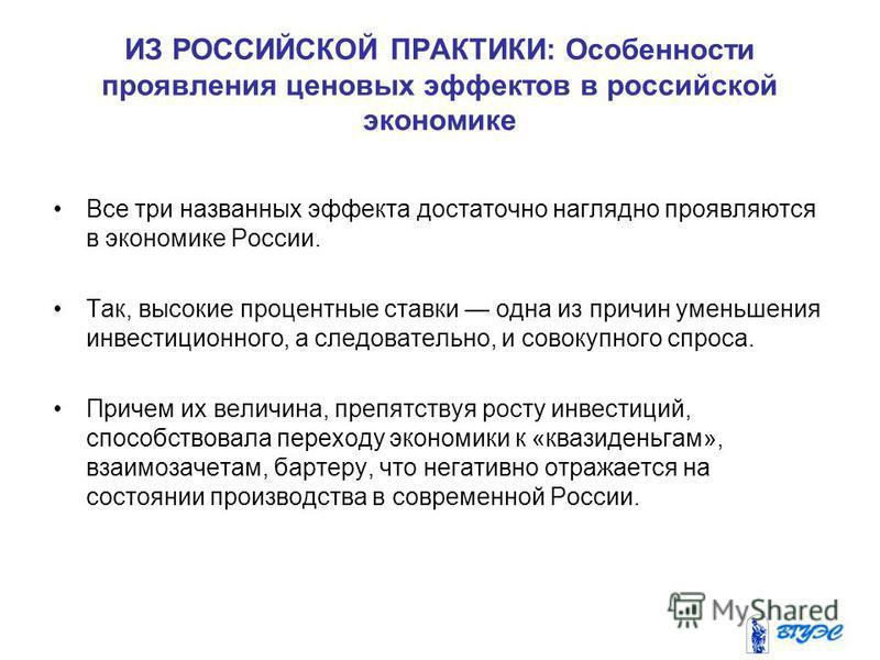 ИЗ РОССИЙСКОЙ ПРАКТИКИ: Особенности проявления ценовых эффектов в российской экономике Все три названных эффекта достаточно наглядно проявляются в экономике России. Так, высокие процентные ставки одна из причин уменьшения инвестиционного, а следовате