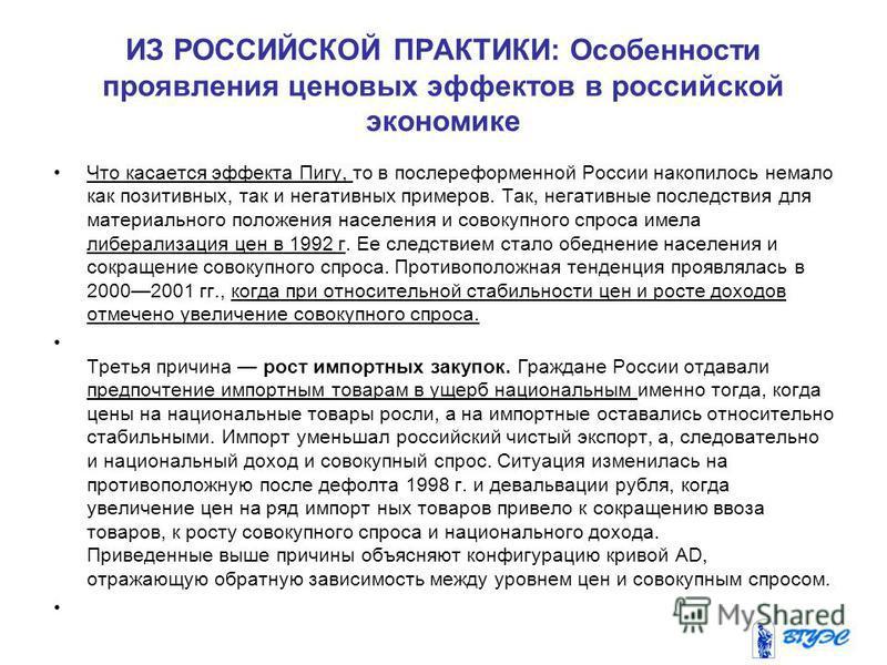 ИЗ РОССИЙСКОЙ ПРАКТИКИ: Особенности проявления ценовых эффектов в российской экономике Что касается эффекта Пигу, то в послереформенной России накопилось немало как позитивных, так и негативных примеров. Так, негативные последствия для материального