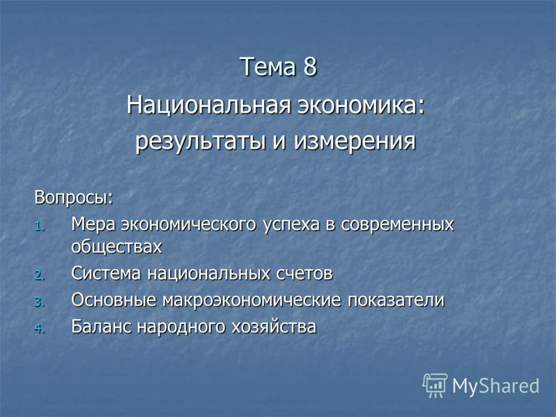 Тема 8 Национальная экономика: результаты и измерения Вопросы: 1. Мера экономического успеха в современных обществах 2. Система национальных счетов 3. Основные макроэкономические показатели 4. Баланс народного хозяйства