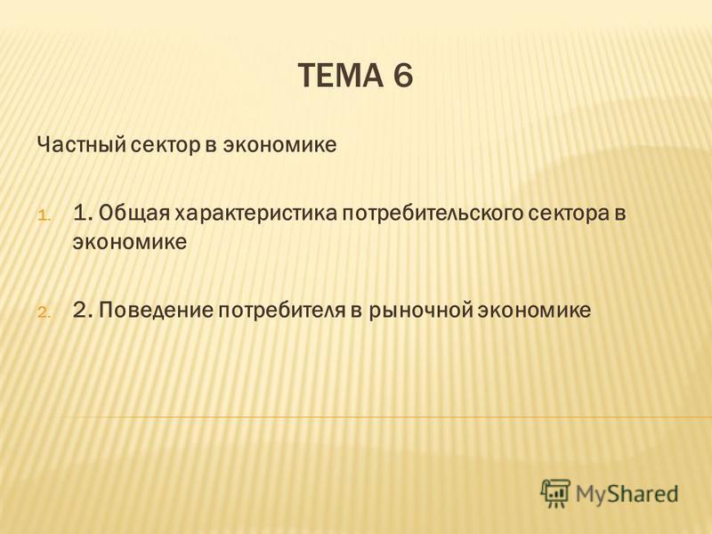 ТЕМА 6 Частный сектор в экономике 1. 1. Общая характеристика потребительского сектора в экономике 2. 2. Поведение потребителя в рыночной экономике