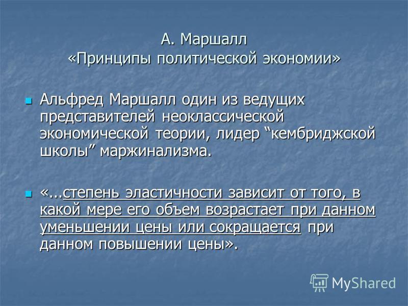 А. Маршалл «Принципы политической экономии» Альфред Маршалл один из ведущих представителей неоклассической экономической теории, лидер кембриджской школы маржинализма. Альфред Маршалл один из ведущих представителей неоклассической экономической теори