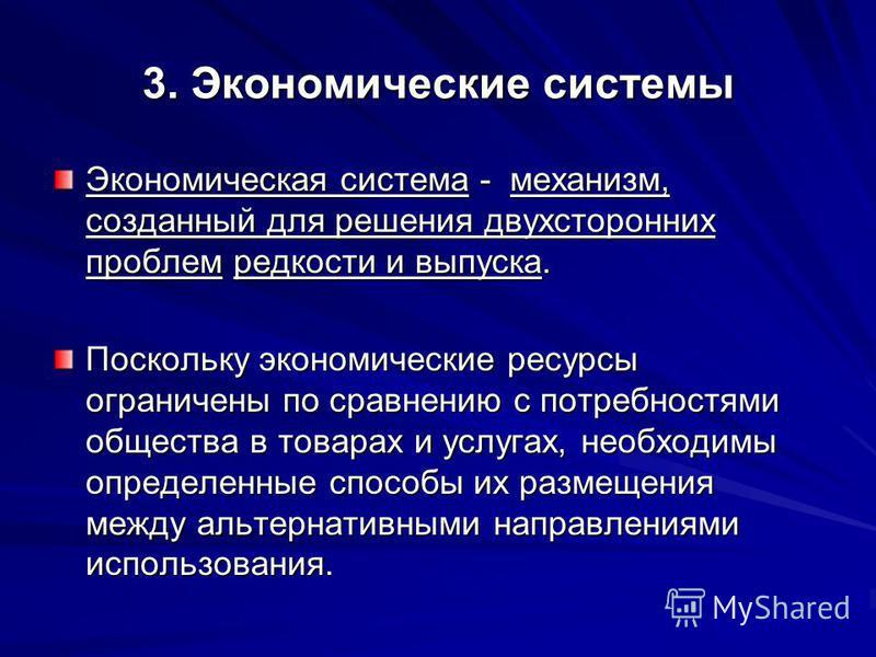 3. Экономические системы Экономическая система - механизм, созданный для решения двухсторонних проблем редкости и выпуска. Поскольку экономические ресурсы ограничены по сравнению с потребностями общества в товарах и услугах, необходимы определенные с