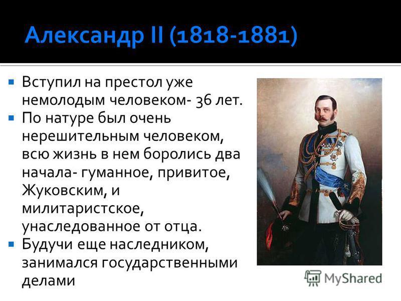 Вступил на престол уже немолодым человеком- 36 лет. По натуре был очень нерешительным человеком, всю жизнь в нем боролись два начала- гуманное, привитое, Жуковским, и милитаристское, унаследованное от отца. Будучи еще наследником, занимался государст