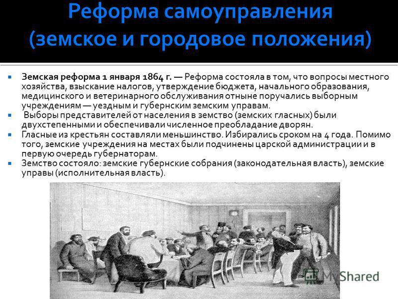 Земская реформа 1 января 1864 г. Реформа состояла в том, что вопросы местного хозяйства, взыскание налогов, утверждение бюджета, начального образования, медицинского и ветеринарного обслуживания отныне поручались выборным учреждениям уездным и губерн