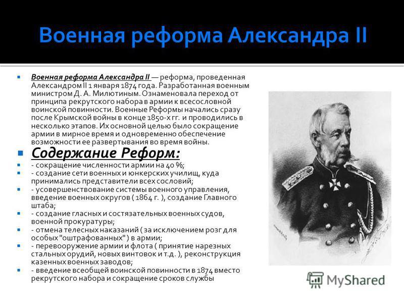 Военная реформа Александра II реформа, проведенная Александром II 1 января 1874 года. Разработанная военным министром Д. А. Милютиным. Ознаменовала переход от принципа рекрутского набора в армии к всесословной воинской повинности. Военные Реформы нач