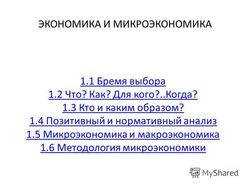 ЭКОНОМИКА И МИКРОЭКОНОМИКА 1.1 Бремя выбора 1.2 Что? Как? Для кого?..Когда? 1.3 Кто и каким образом? 1.4 Позитивный и нормативный анализ 1.5 Микроэкономика и макроэкономика 1.6 Методология микроэкономики