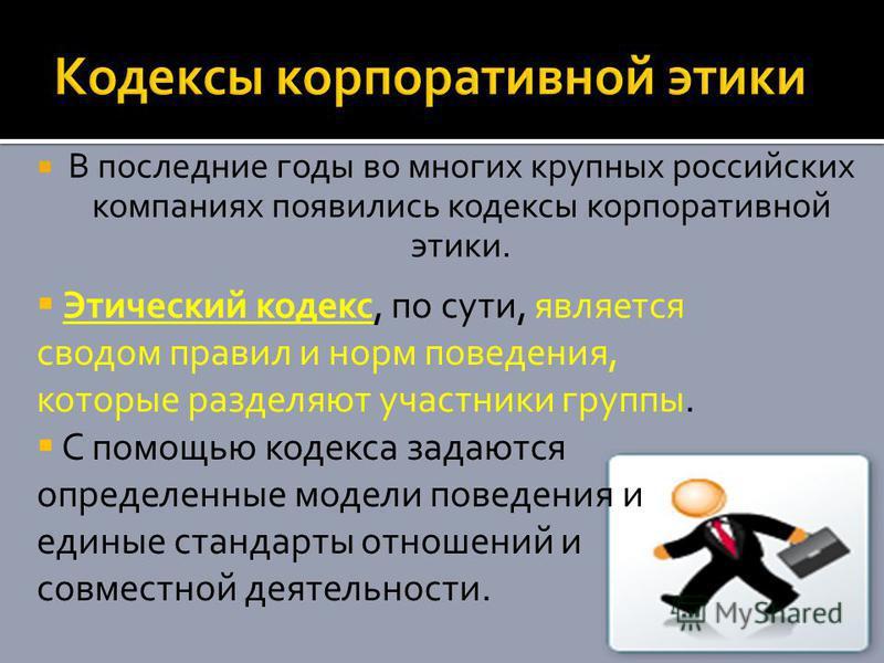 В последние годы во многих крупных российских компаниях появились кодексы корпоративной этики. Этический кодекс, по сути, является сводом правил и норм поведения, которые разделяют участники группы. С помощью кодекса задаются определенные модели пове
