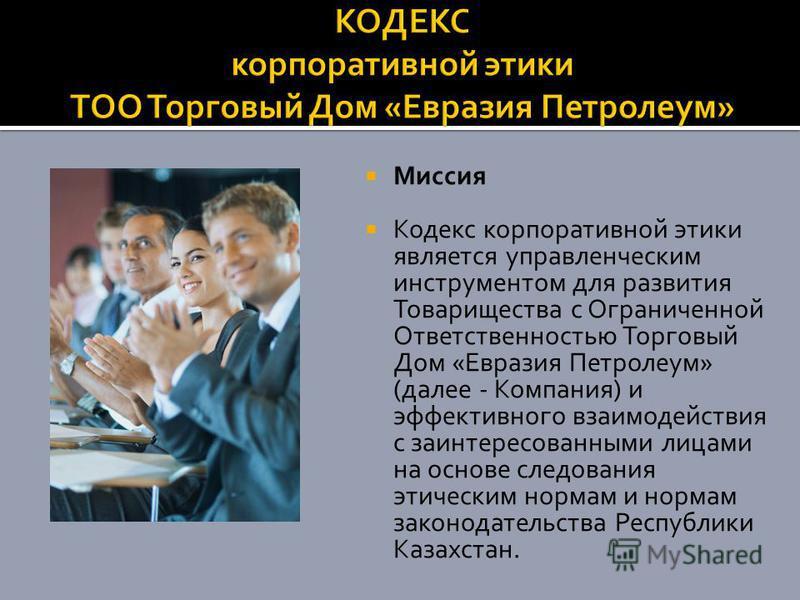 Миссия Кодекс корпоративной этики является управленческим инструментом для развития Товарищества с Ограниченной Ответственностью Торговый Дом «Евразия Петролеум» (далее - Компания) и эффективного взаимодействия с заинтересованными лицами на основе сл