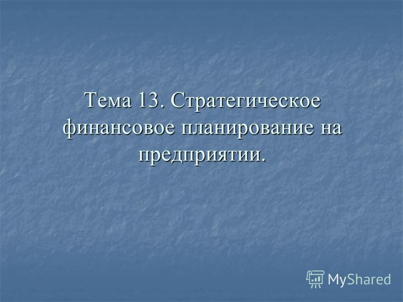 Тема 13. Стратегическое финансовое планирование на предприятии.