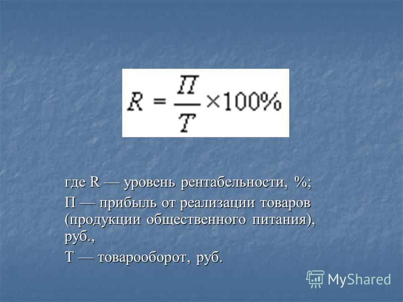 где R уровень рентабельности, %; П прибыль от реализации товаров (продукции общественного питания), руб., Т товарооборот, руб.