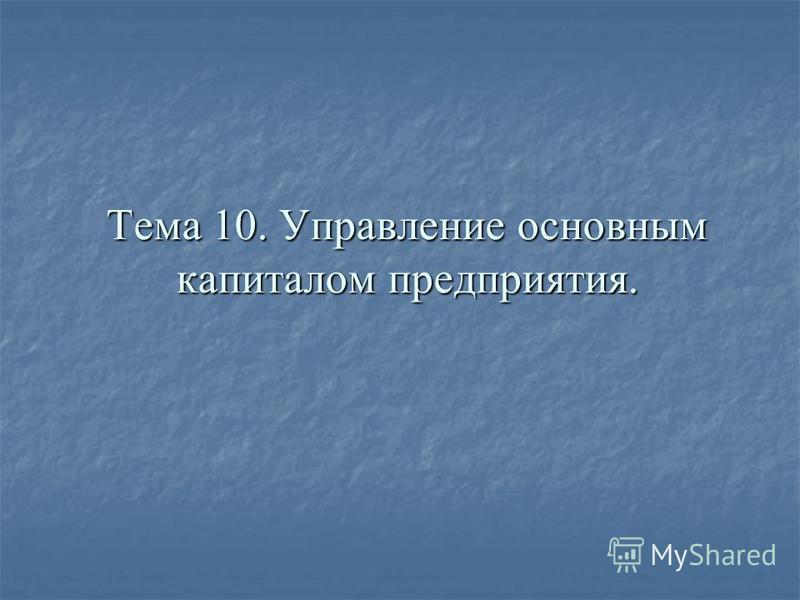 Тема 10. Управление основным капиталом предприятия.