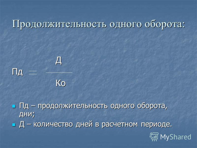 Продолжительность одного оборота: ДПд Ко Ко Пд – продолжительность одного оборота, дни; Пд – продолжительность одного оборота, дни; Д – количество дней в расчетном периоде. Д – количество дней в расчетном периоде.
