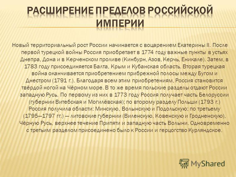 Новый территориальный рост России начинается с воцарением Екатерины II. После первой турецкой войны Россия приобретает в 1774 году важные пункты в устьях Днепра, Дона и в Керченском проливе (Кинбурн, Азов, Керчь, Еникале). Затем, в 1783 году присоеди
