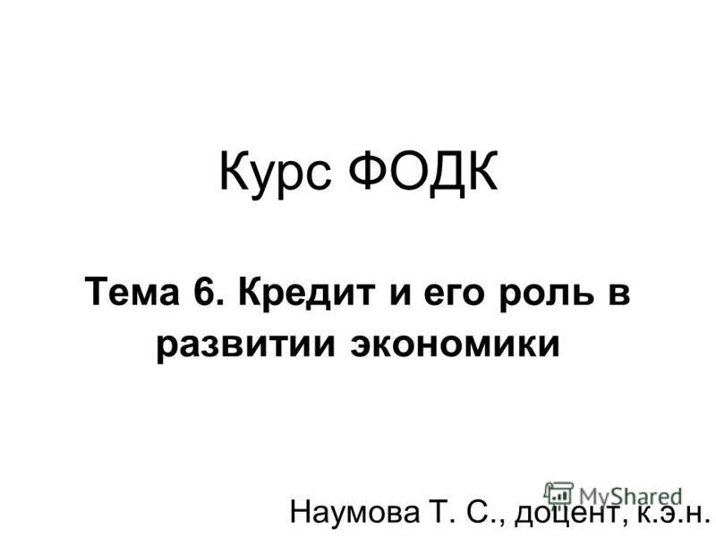 Курс ФОДК Тема 6. Кредит и его роль в развитии экономики Наумова Т. С., доцент, к.э.н.