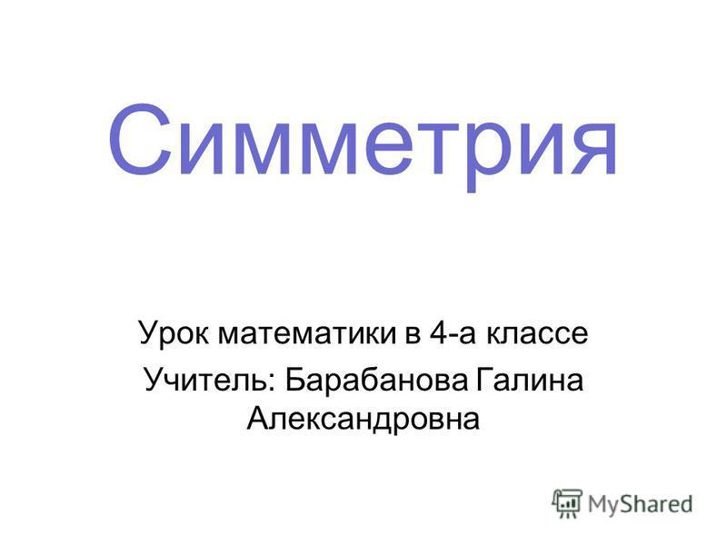 Симметрия Урок математики в 4-а классе Учитель: Барабанова Галина Александровна