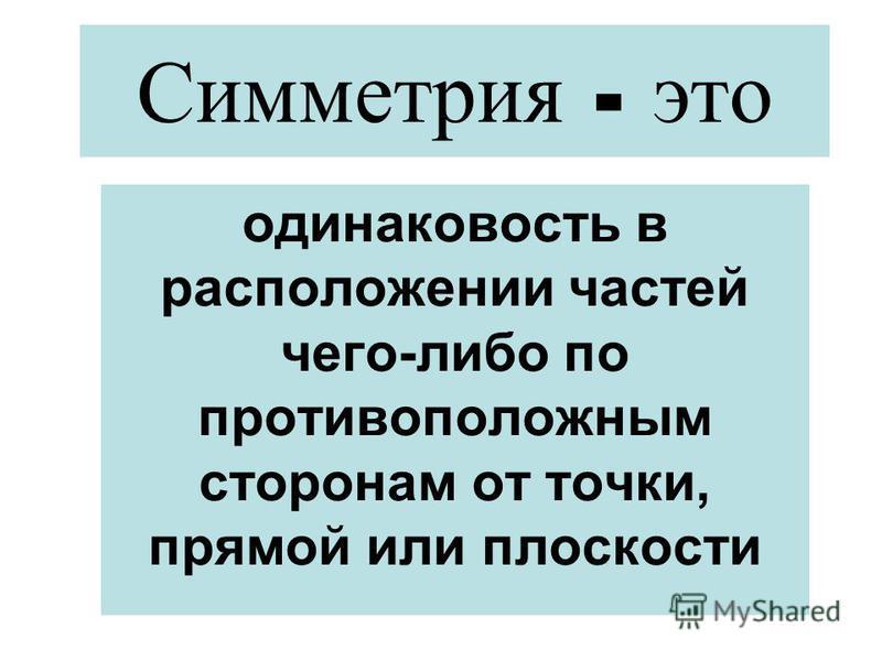 Симметрия - это одинаковость в расположении частей чего-либо по противоположным сторонам от точки, прямой или плоскости