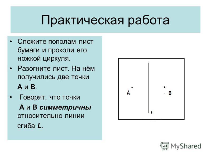 Практическая работа Сложите пополам лист бумаги и проколи его ножкой циркуля. Разогните лист. На нём получились две точки А и В. Говорят, что точки А и В симметричны относительно линии сгиба L.