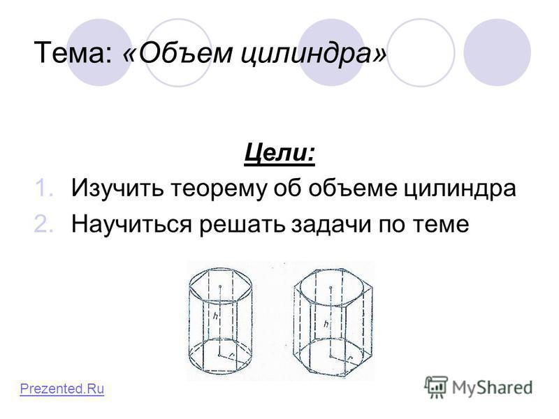 Тема: «Объем цилиндра» Цели: 1. Изучить теорему об объеме цилиндра 2. Научиться решать задачи по теме Prezented.Ru