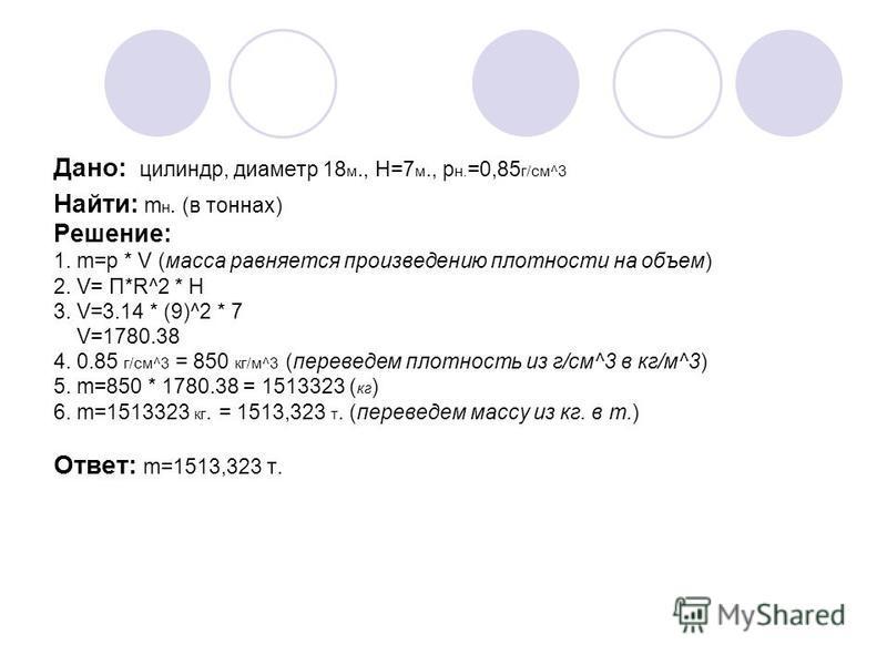 Дано: цилиндр, диаметр 18 м., H=7 м., р н. =0,85 г/см^3 Найти: m н. (в тоннах) Решение: 1. m=р * V (масса равняется произведению плотности на объем) 2. V= П*R^2 * H 3. V=3.14 * (9)^2 * 7 V=1780.38 4. 0.85 г/см^3 = 850 кг/м^3 (переведем плотность из г