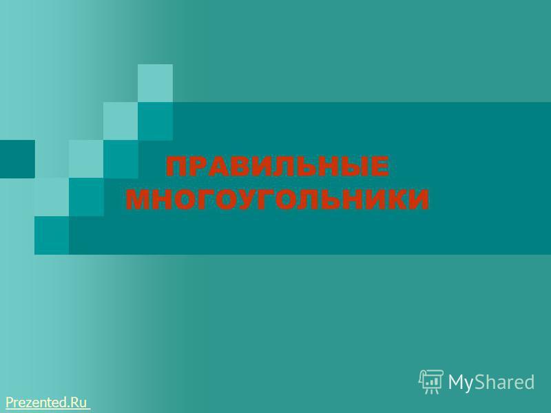 ПРАВИЛЬНЫЕ МНОГОУГОЛЬНИКИ ПРАВИЛЬНЫЕ МНОГОУГОЛЬНИКИ Prezented.Ru