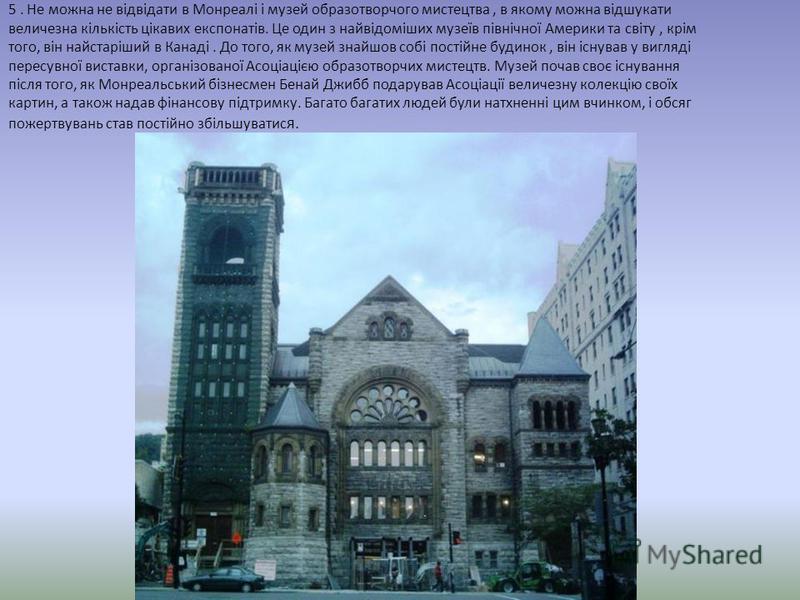 5. Не можна не відвідати в Монреалі і музей образотворчого мистецтва, в якому можна відшукати величезна кількість цікавих експонатів. Це один з найвідоміших музеїв північної Америки та світу, крім того, він найстаріший в Канаді. До того, як музей зна