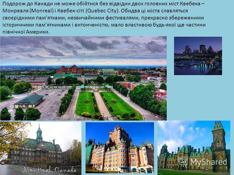 Подорож до Канади не може обійтися без відвідин двох головних міст Квебека – Монреаля (Monreal) і Квебек-сіті (Quebec City). Обидва ці міста славляться своєрідними памятками, незвичайними фестивалями, прекрасно збереженими історичними памятниками і в