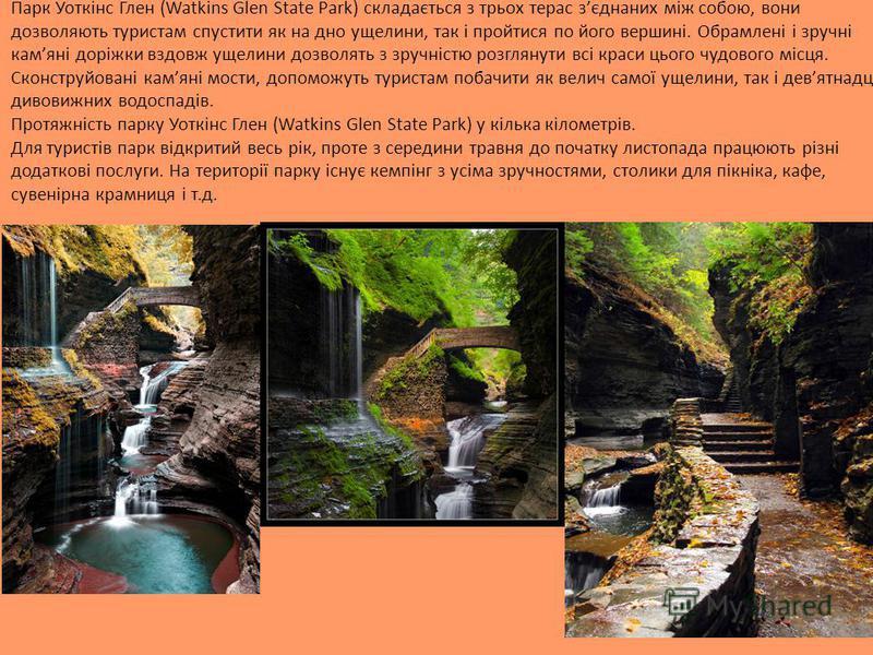 Парк Уоткінс Глен (Watkins Glen State Park) складається з трьох терас зєднаних між собою, вони дозволяють туристам спустити як на дно ущелини, так і пройтися по його вершині. Обрамлені і зручні камяні доріжки вздовж ущелини дозволять з зручністю розг