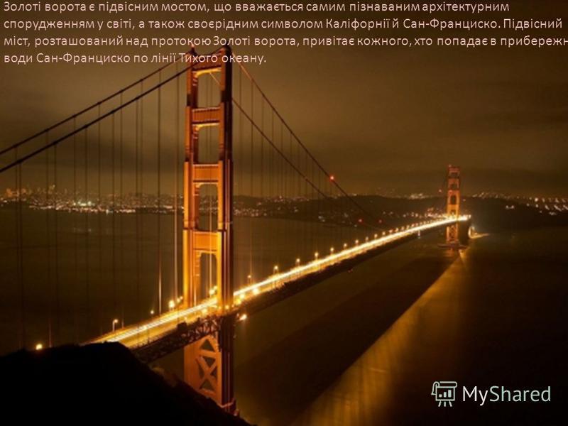 Золоті ворота є підвісним мостом, що вважається самим пізнаваним архітектурним спорудженням у світі, а також своєрідним символом Каліфорнії й Сан-Франциско. Підвісний міст, розташований над протокою Золоті ворота, привітає кожного, хто попадає в приб