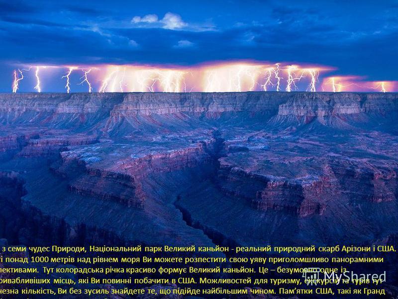 Одне з семи чудес Природи, Національний парк Великий каньйон - реальний природний скарб Арізони і США. На висоті понад 1000 метрів над рівнем моря Ви можете розпестити свою уяву приголомшливо панорамними перспективами. Тут колорадська річка красиво ф