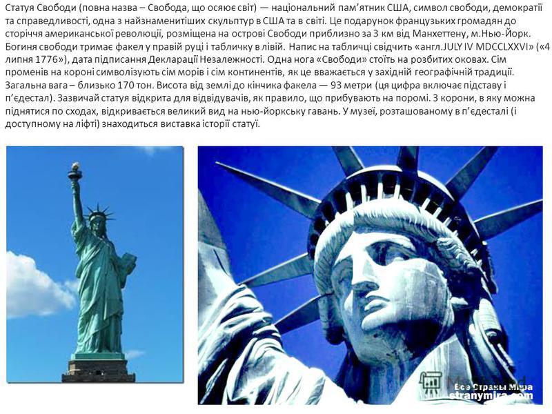 Статуя Свободи (повна назва – Свобода, що осяює світ) національний памятник США, символ свободи, демократії та справедливості, одна з найзнаменитіших скульптур в США та в світі. Це подарунок французьких громадян до сторіччя американської революції, р