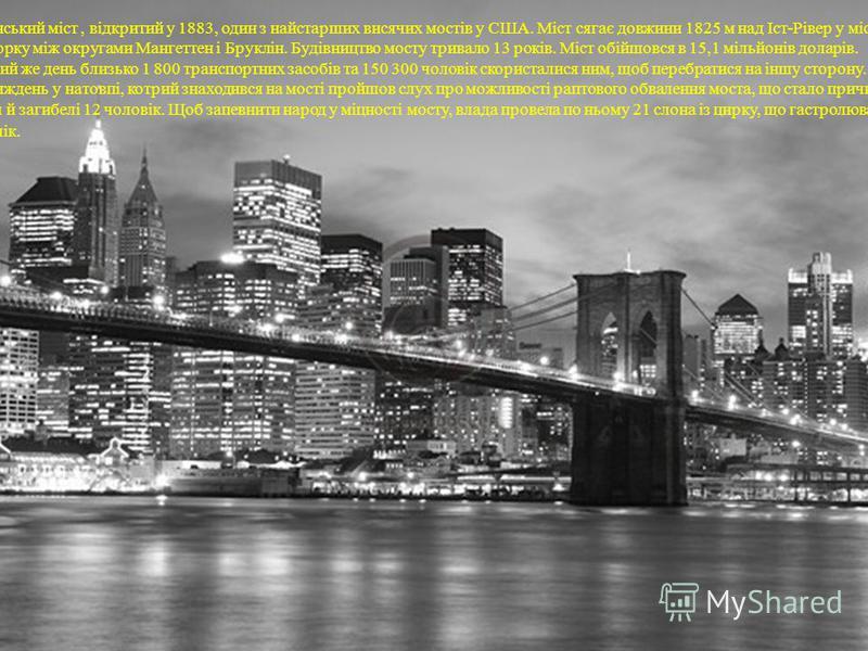 Бру́клінський міст, відкритий у 1883, один з найстарших висячих мостів у США. Міст сягає довжини 1825 м над Іст-Рівер у місті Нью-Йорку між округами Мангеттен і Бруклін. Будівництво мосту тривало 13 років. Міст обійшовся в 15,1 мільйонів доларів. У п