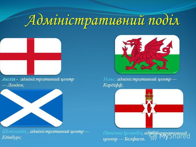 Адміністративний поділ Англія - адміністративний центр Лондон; Уельс, адміністративний центр Кардіфф; Шотландія, адміністративний центр Едінбург; Північна Ірландія, адміністративний центр Белфаст.