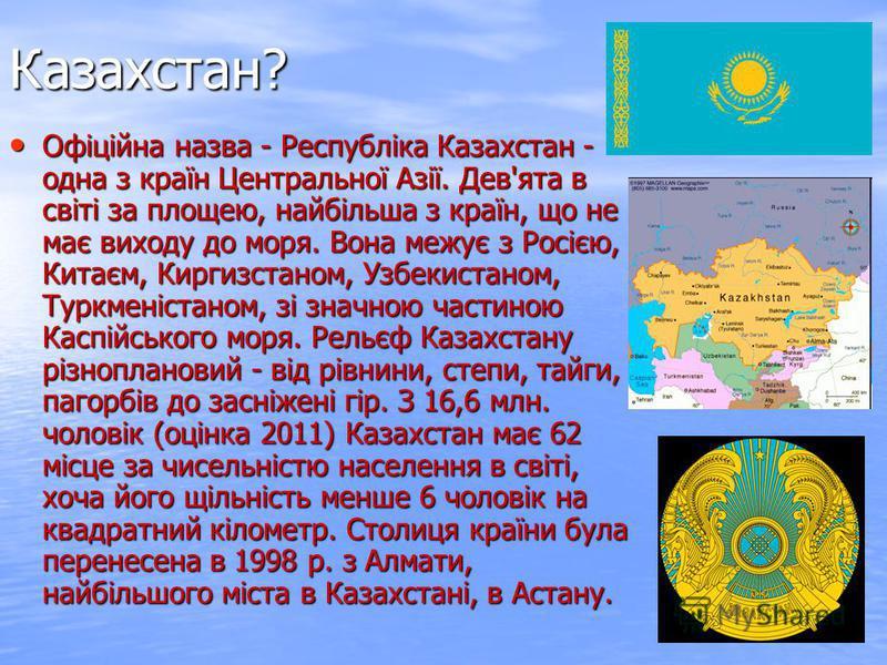 Казахстан? Офіційна назва - Республіка Казахстан - одна з країн Центральної Азії. Дев'ята в світі за площею, найбільша з країн, що не має виходу до моря. Вона межує з Росією, Китаєм, Киргизстаном, Узбекистаном, Туркменістаном, зі значною частиною Кас