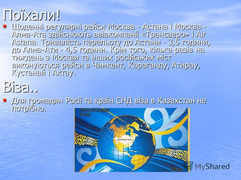 Поїхали! Щоденні регулярні рейси Москва - Астана і Москва - Алма-Ата здійснюють авіакомпанії «Трансаеро» і Air Astana. Тривалість перельоту до Астани - 3,5 години, до Алма-Ати - 4,5 години. Крім того, кілька разів на тиждень з Москви та інших російсь
