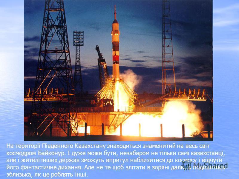 На території Південного Казахстану знаходиться знаменитий на весь світ космодром Байконур. І дуже може бути, незабаром не тільки самі казахстанці, але і жителі інших держав зможуть впритул наблизитися до космосу і відчути його фантастичне дихання. Ал