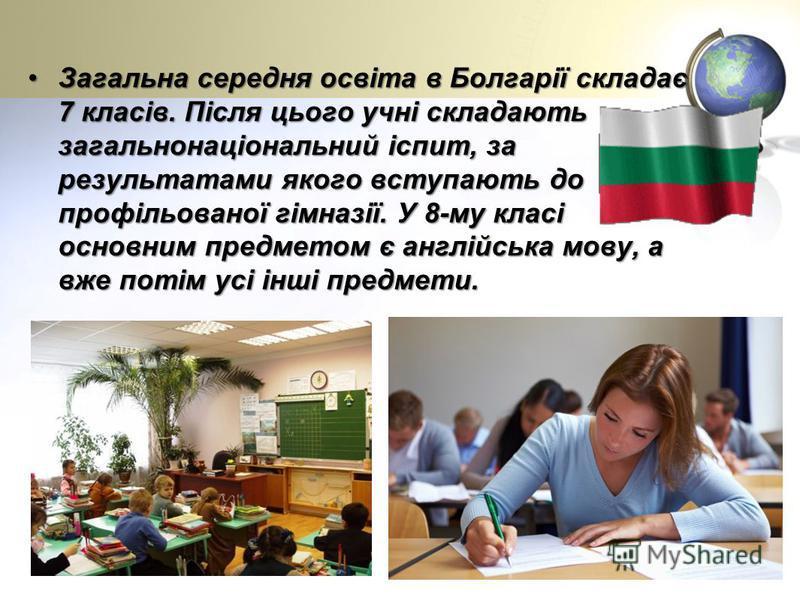 Загальна середня освіта в Болгарії складає 7 класів. Після цього учні складають загальнонаціональний іспит, за результатами якого вступають до профільованої гімназії. У 8-му класі основним предметом є англійська мову, а вже потім усі інші предмети.За