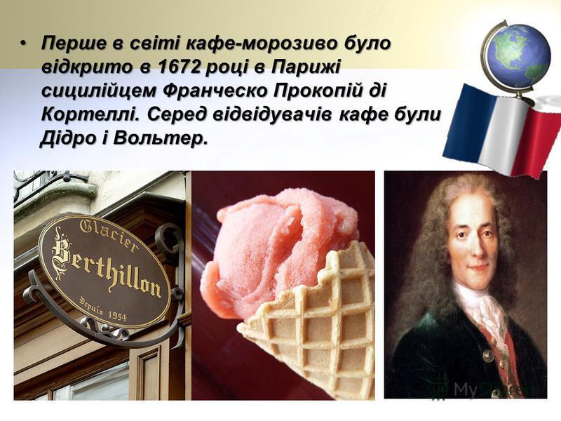 Перше в світі кафе-морозиво було відкрито в 1672 році в Парижі сицилійцем Франческо Прокопій ді Кортеллі. Серед відвідувачів кафе були Дідро і Вольтер.Перше в світі кафе-морозиво було відкрито в 1672 році в Парижі сицилійцем Франческо Прокопій ді Кор