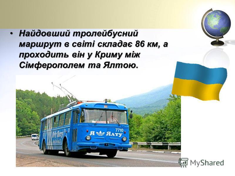 Найдовший тролейбусний маршрут в світі складає 86 км, а проходить він у Криму між Сімферополем та Ялтою.Найдовший тролейбусний маршрут в світі складає 86 км, а проходить він у Криму між Сімферополем та Ялтою.