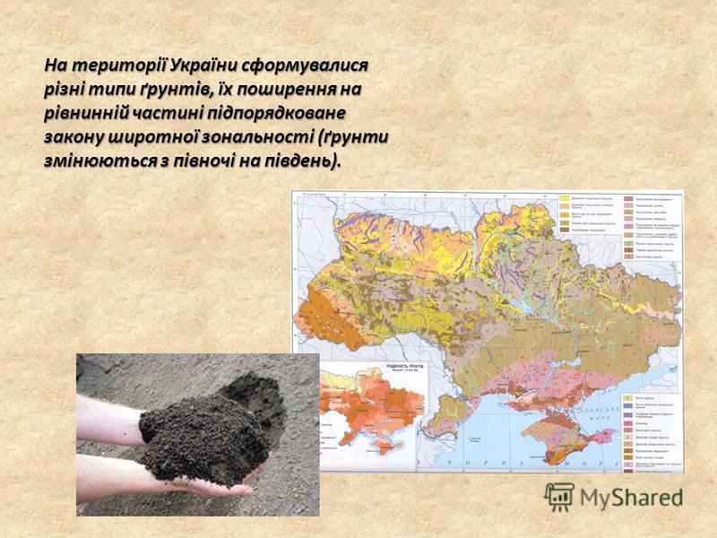 На території України сформувалися різні типи ґрунтів, їх поширення на рівнинній частині підпорядковане закону широтної зональності (ґрунти змінюються з півночі на південь).
