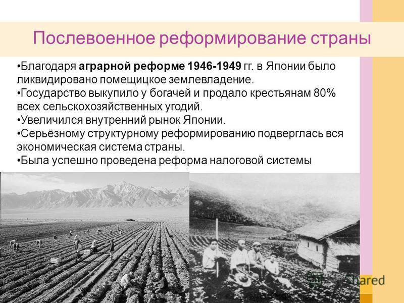 Послевоенное реформирование страны Благодаря аграрной реформе 1946-1949 гг. в Японии было ликвидировано помещицкое землевладение. Государство выкупило у богачей и продало крестьянам 80% всех сельскохозяйственных угодий. Увеличился внутренний рынок Яп