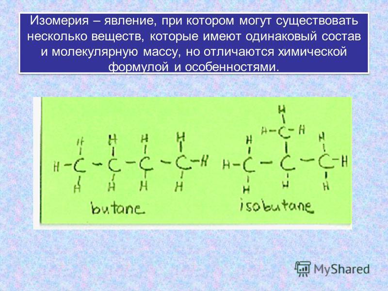 Изомерия – явление, при котором могут существовать несколько веществ, которые имеют одинаковый состав и молекулярную массу, но отличаются химической формулой и особенностями.