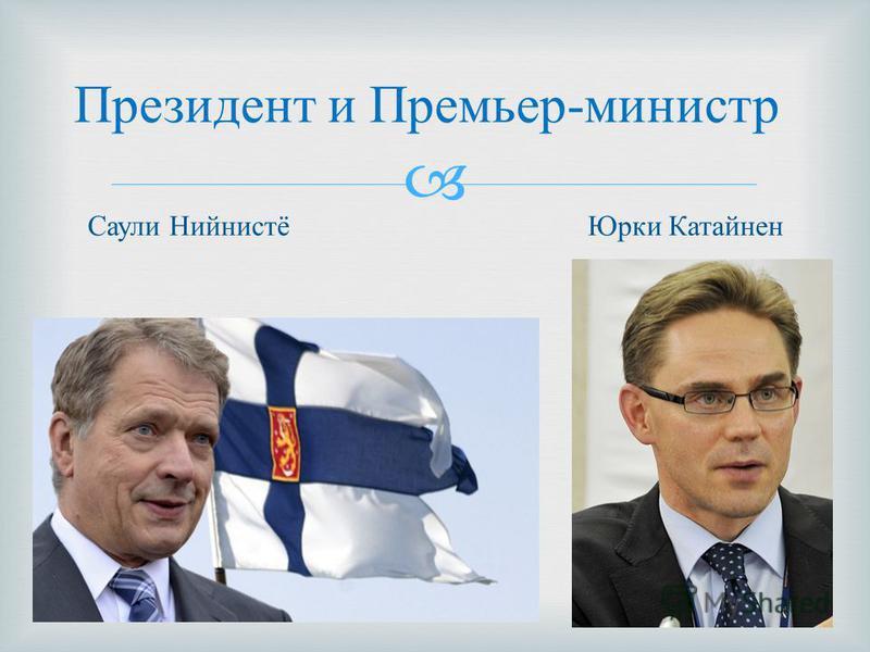 Президент и Премьер - министр Юрки Катайнен Саули Нийнистё