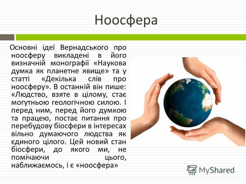 Ноосфера Основні ідеї Вернадського про ноосферу викладені в його визначній монографії « Наукова думка як планетне явище » та у статті « Декілька слів про ноосферу ». В останній він пише : « Людство, взяте в цілому, стає могутньою геологічною силою. І