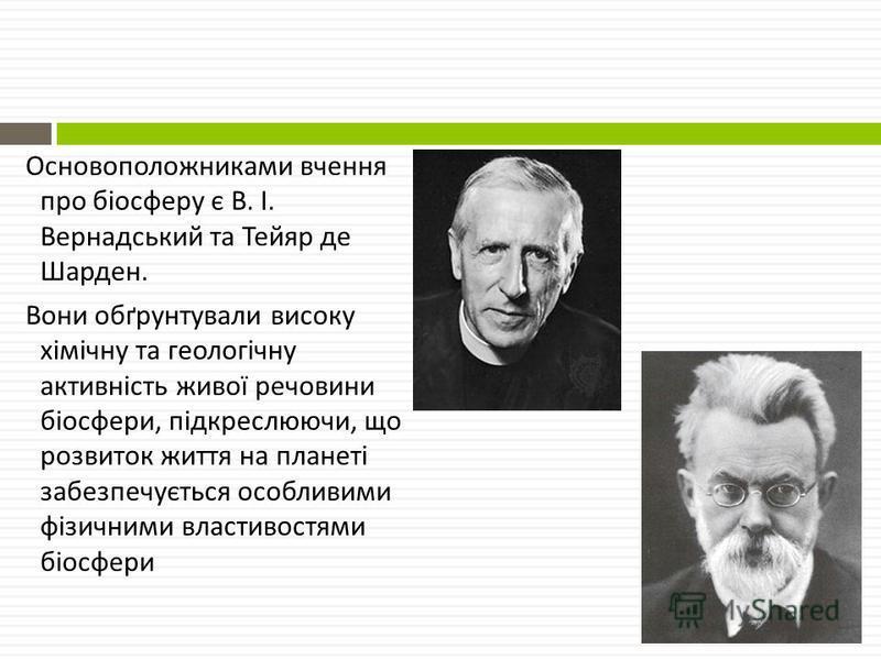 Основоположниками вчення про біосферу є В. І. Вернадський та Тейяр де Шарден. Вони обґрунтували високу хімічну та геологічну активність живої речовини біосфери, підкреслюючи, що розвиток життя на планеті забезпечується особливими фізичними властивост