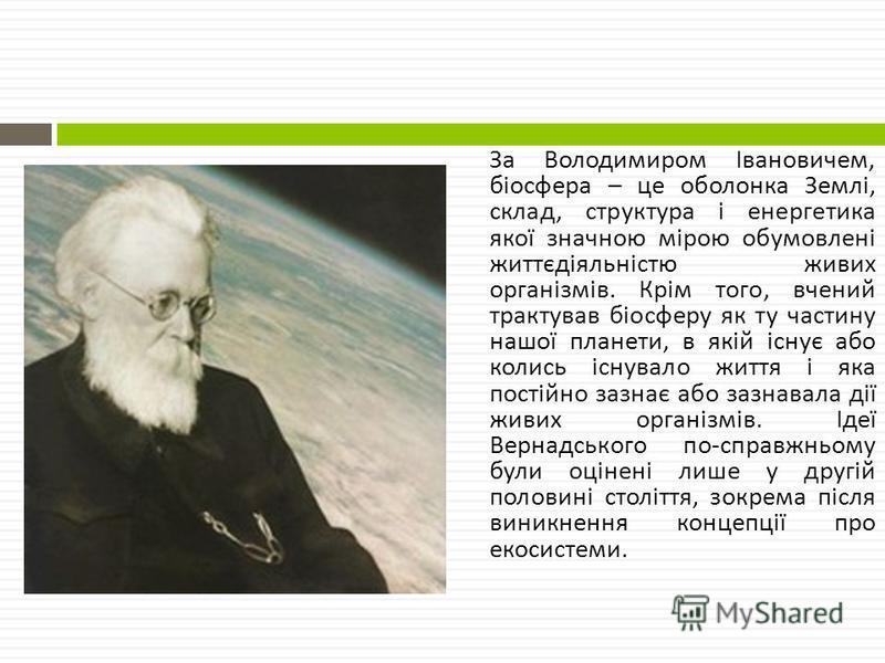 За Володимиром Івановичем, біосфера – це оболонка Землі, склад, структура і енергетика якої значною мірою обумовлені життєдіяльністю живих організмів. Крім того, вчений трактував біосферу як ту частину нашої планети, в якій існує або колись існувало