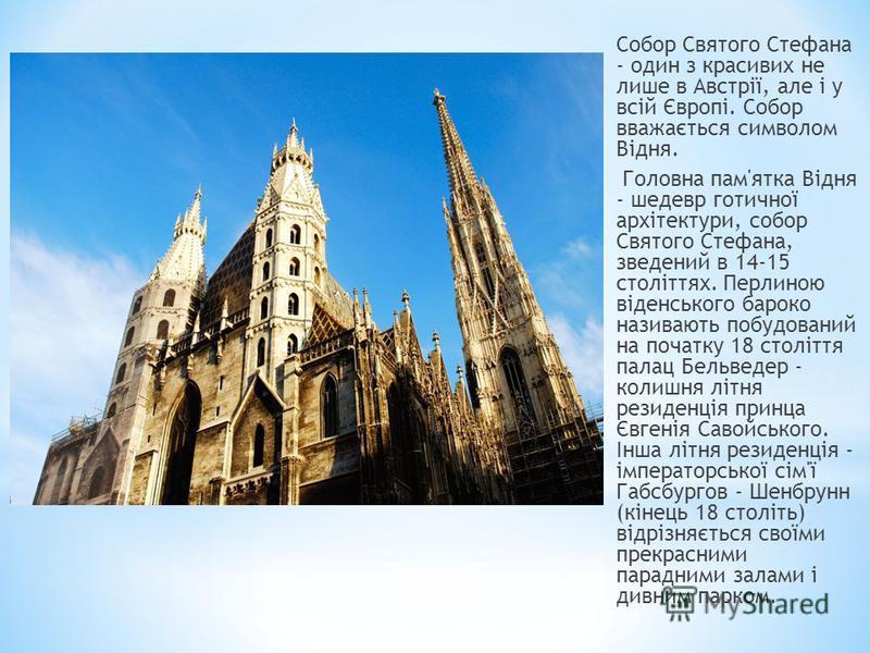 Собор Святого Стефана - один з красивих не лише в Австрії, але і у всій Європі. Собор вважається символом Відня. Головна пам'ятка Відня - шедевр готичної архітектури, собор Святого Стефана, зведений в 14-15 століттях. Перлиною віденського бароко нази